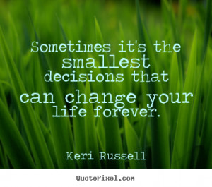Quotes About Decisions Changing Your Life ~ Quote about life ...