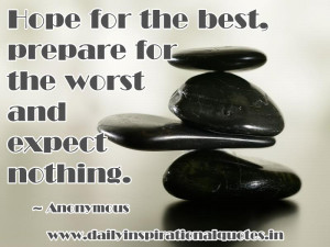 Hope for the best, prepare for the worst and expect nothing ...