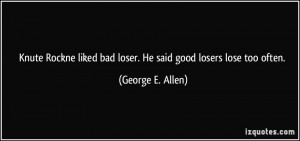 Knute Rockne liked bad loser. He said good losers lose too often ...