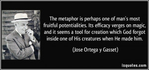 The metaphor is perhaps one of man's most fruitful potentialities. Its ...