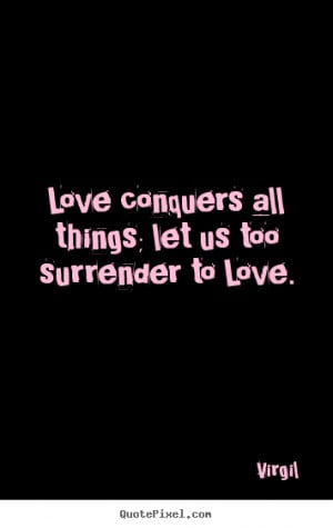 Love quotes - Love conquers all things; let us too surrender..