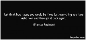 Just think how happy you would be if you lost everything you have ...