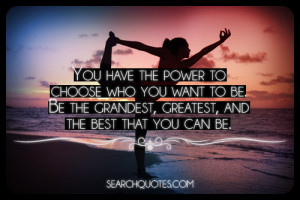 You have the power to choose who you want to be. Be the grandest ...