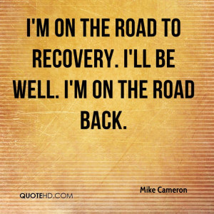 on the road to recovery. I'll be well. I'm on the road back.