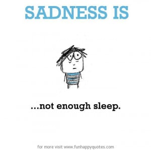 Sadness is, not enough sleep.