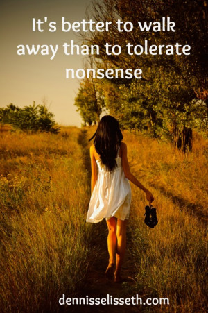 "It's better to walk away than to tolerate nonsense"" – Unknown"