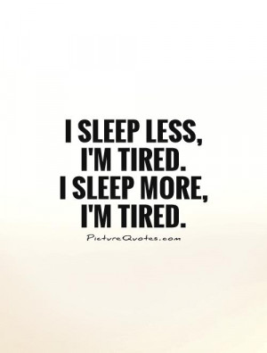 sleep less, I'm tired. I sleep more, I'm tired Picture Quote #1