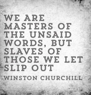 we are masters of the unsaid words but slaves of those we let slip out