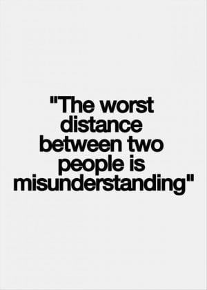 My worse fear is losing you over a misunderstanding. There have been ...