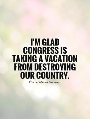 ... is taking a vacation from destroying our country. Picture Quote #1