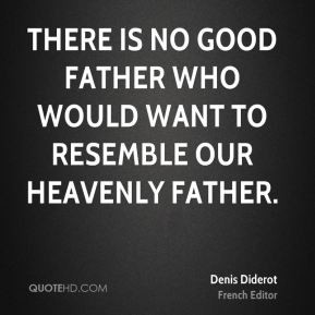 ... is no good father who would want to resemble our Heavenly Father