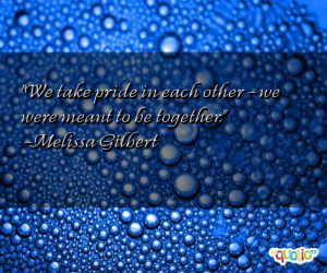We take pride in each other - we were meant to be together .