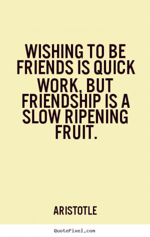 Friendship quote - Wishing to be friends is quick work, but friendship ...