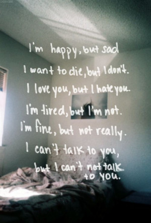 happy, but sad. I want to die, but I don't. I love you, but I ...