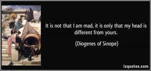 It is not that I am mad, it is only that my head is different from ...