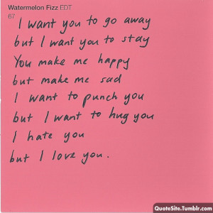Want You To Go Away But I Want You To Stay You Make Me happy, but want ...