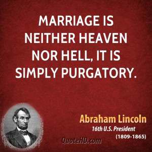 Marriage is neither heaven nor hell, it is simply purgatory.