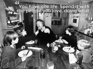 You have one life. Spend it with the people you love, doing what you ...