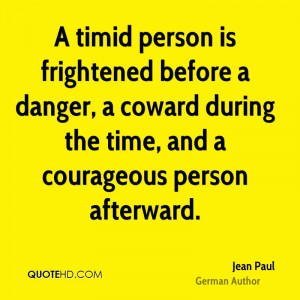 timid person is frightened before a danger, a coward during the time ...