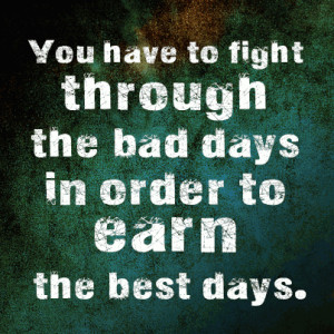You have to fight through the bad days in order to earn the best days.