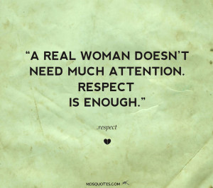 ... enough A real woman doesn't need much attention. Respect is enough
