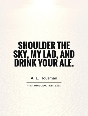 Shoulder the sky, my lad, and drink your ale. Picture Quote #1