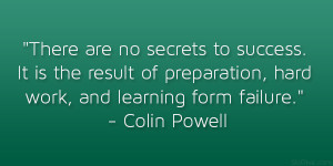 "... preparation, hard work, and learning form failure."" – Colin Powell"