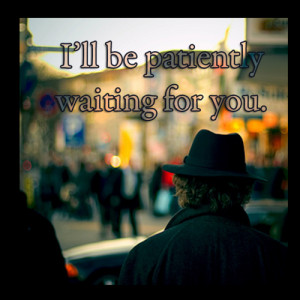 Ill be patiently waiting for you