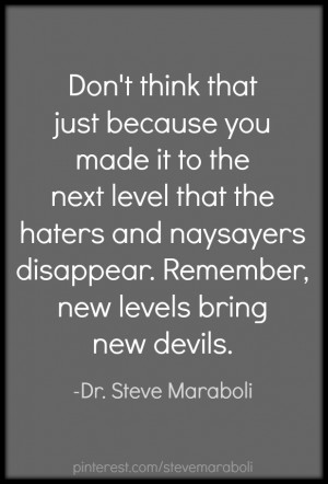 ... think that just because you made it to the next level that the haters