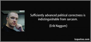 ... political correctness is indistinguishable from sarcasm. - Erik Naggum