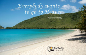 Everybody wants to go to Heaven --- Kenny Chesney Quote / Beach Quotes