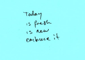 Today is fresh, is new, embrace it