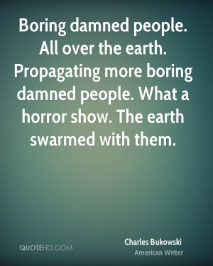 Boring damned people. All over the earth. Propagating more boring ...
