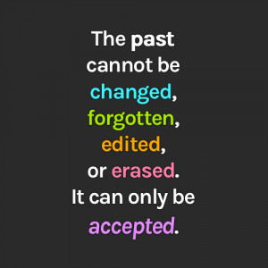 The past cannot be changed, forgotten, edited, or erased. It can only ...