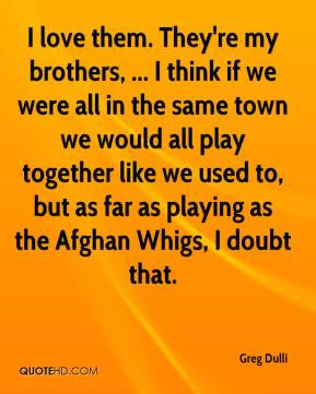 ... we used to, but as far as playing as the Afghan Whigs, I doubt that