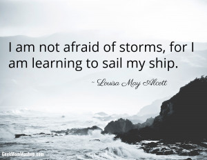 not afraid of storms, for I am learning to sail my ship. Louisa ...