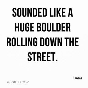 Kansas - sounded like a huge boulder rolling down the street.