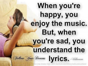 When you're happy, you enjoy the music. But, when you're sad, you ...