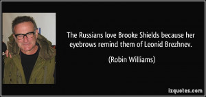 The Russians love Brooke Shields because her eyebrows remind them of ...
