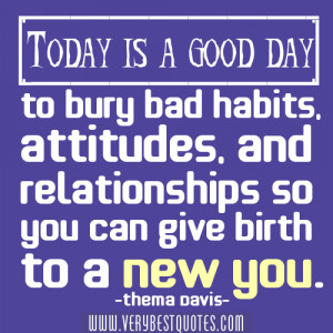 Today is a good day to bury bad habits, attitudes, and relationships ...