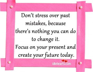 Don't Liver In The Past, Thinking About Mistakes Or Changes You Made ...