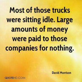 ... idle. Large amounts of money were paid to those companies for nothing