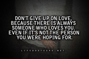 Don't Give Up On Love Because There Is Always Someone Who Loves You