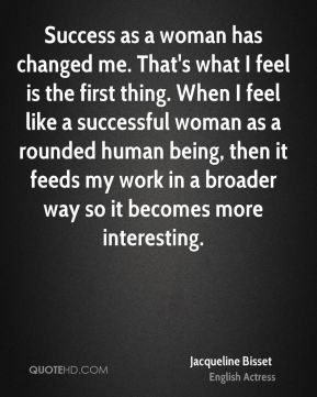 Success as a woman has changed me. That's what I feel is the first ...