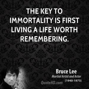 The key to immortality is first living a life worth remembering.