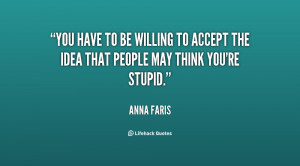 You have to be willing to accept the idea that people may think you're ...