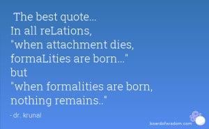 The best quote... In all reLations, when attachment dies, formaLities ...