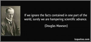 If we ignore the facts contained in one part of the world, surely we ...