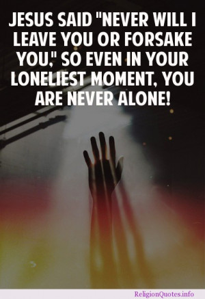 """... forsake you"""" So even in your loneliest moment, you are never alone"""