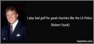 play bad golf for good charities like the LA Police. - Robert Stack